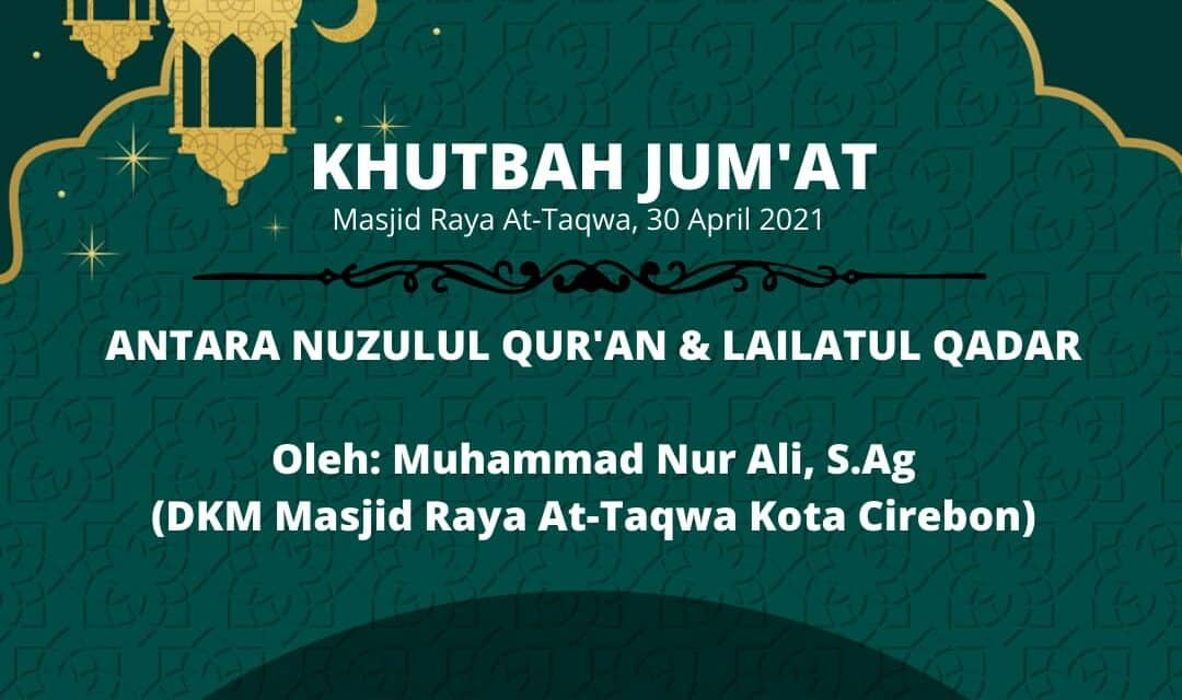 KHUTBAH JUM'AT: Antara Nuzulul Qur'an & Lailatul Qadar, oleh Muhammad Nur Ali, S.Ag (DKM At-Taqwa Kota Cirebon)