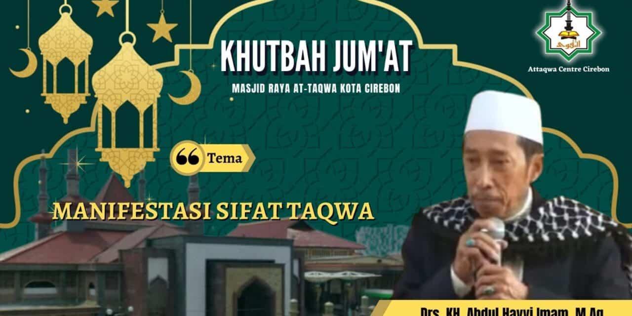 Naskah Khutbah Jum'at: Manifestasi Sifat Taqwa Oleh Drs. KH. Abd. Hayyi Imam (Pengasuh PP. Gedongan-Cirebon)