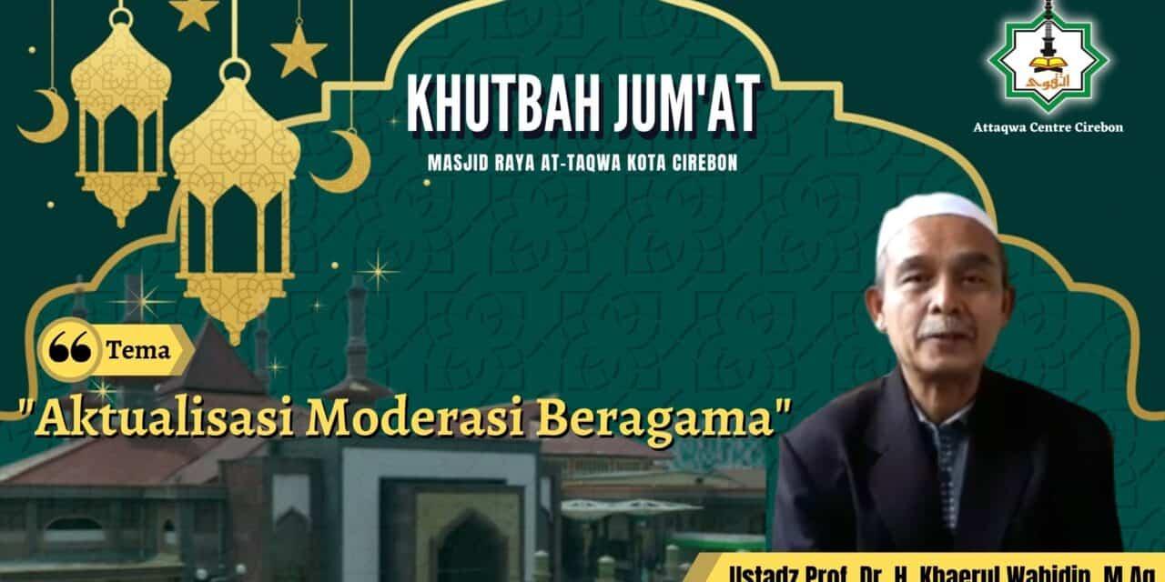Khutbah Jum'at: AKTUALISASI MODERASI BERAGAMA  Oleh, Prof. Dr. H. Khaerul Wahidin, M.Ag.