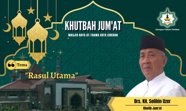 KHUTBAH JUM'AT: RASUL UTAMA Oleh, KH. Drs. Solihin Uzer (Pembina MUI Kota Cirebon)