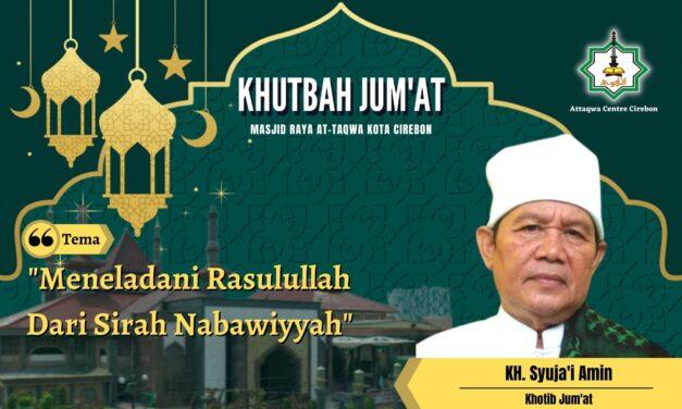 KHUTBAH JUM'AT: MENELADANI RASULULLAH  DARI SIRAH NABAWIYAH  Oleh, KH. Syuja'i Amin (Ponpes Azziyadah, Cirebon)
